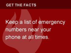 Keep a list of emergency numbers near your phone at all times.